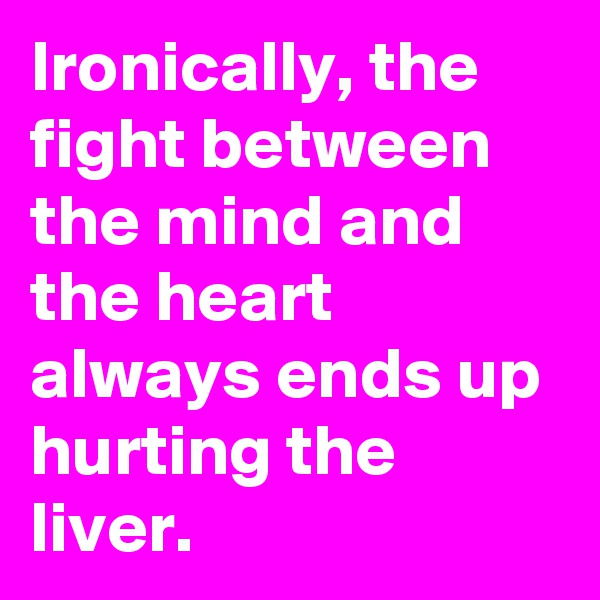 Ironically, the fight between the mind and the heart always ends up hurting the liver.