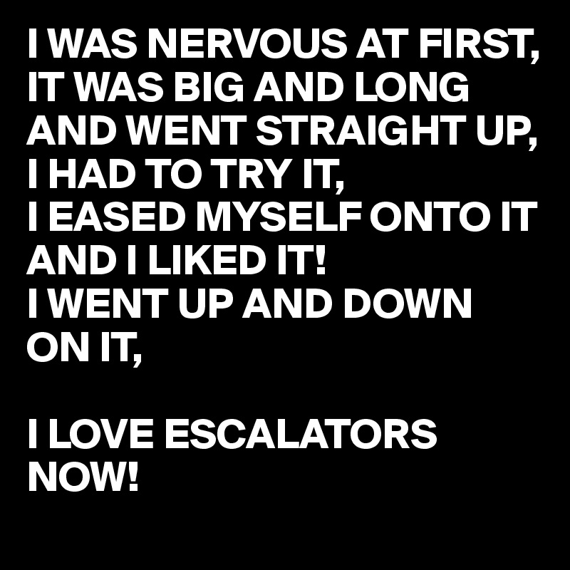 I WAS NERVOUS AT FIRST, IT WAS BIG AND LONG AND WENT STRAIGHT UP,  I HAD TO TRY IT,  I EASED MYSELF ONTO IT AND I LIKED IT!  I WENT UP AND DOWN ON IT,  I LOVE ESCALATORS NOW!