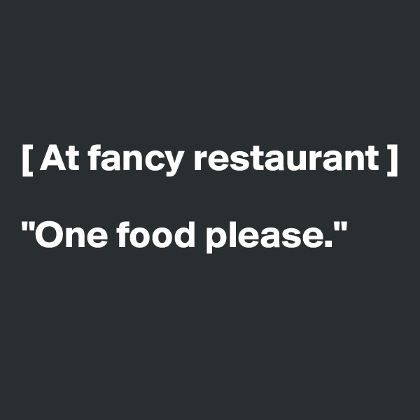 "[ At fancy restaurant ]  ""One food please."""