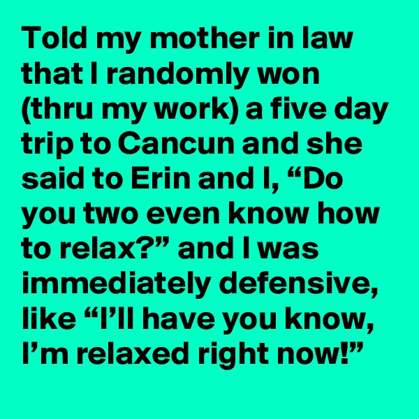 """Told my mother in law that I randomly won (thru my work) a five day trip to Cancun and she said to Erin and I, """"Do you two even know how to relax?"""" and I was immediately defensive, like """"I'll have you know, I'm relaxed right now!"""""""