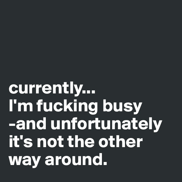 currently... I'm fucking busy -and unfortunately it's not the other way around.