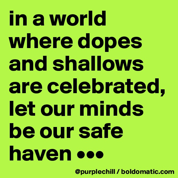 in a world where dopes and shallows are celebrated, let our minds be our safe haven •••