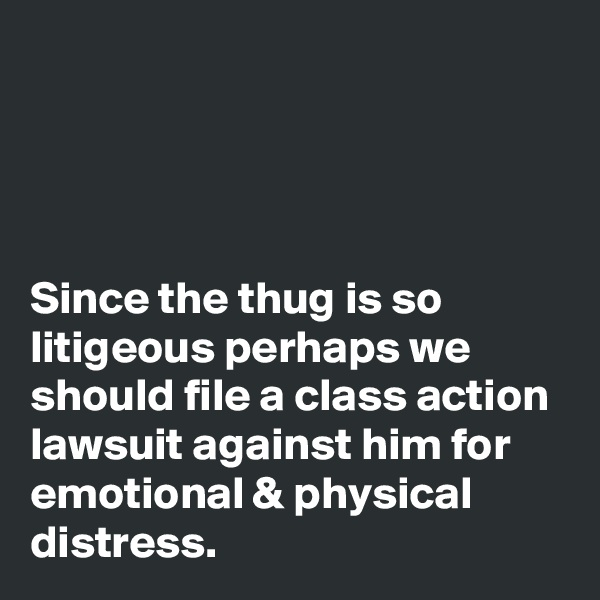 Since the thug is so litigeous perhaps we should file a class action lawsuit against him for emotional & physical distress.
