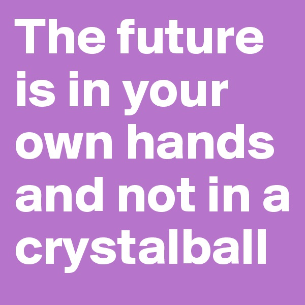 The future is in your own hands and not in a crystalball