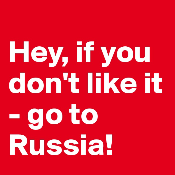 Hey, if you don't like it - go to Russia!