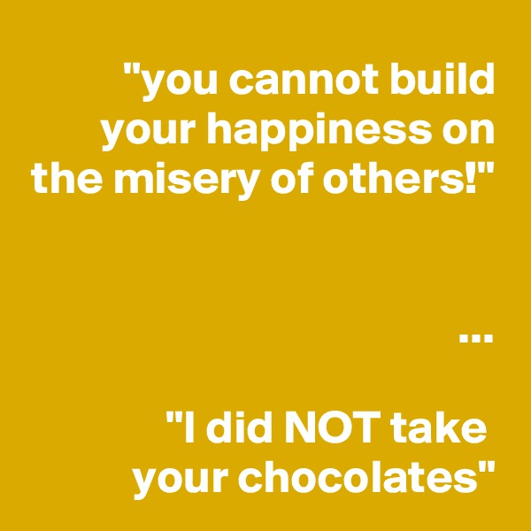 """you cannot build your happiness on the misery of others!""   ...  ""I did NOT take  your chocolates"""