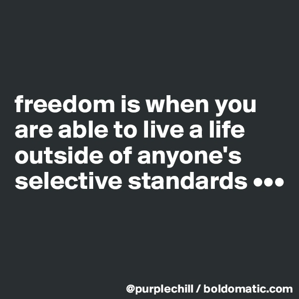 freedom is when you are able to live a life outside of anyone's selective standards •••