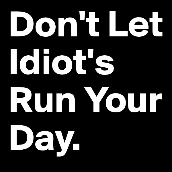 Don't Let Idiot's Run Your Day.