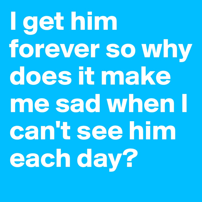 I get him forever so why does it make me sad when I can't see him each day?