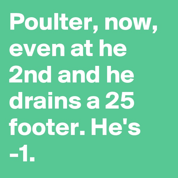 Poulter, now, even at he 2nd and he drains a 25 footer. He's -1.