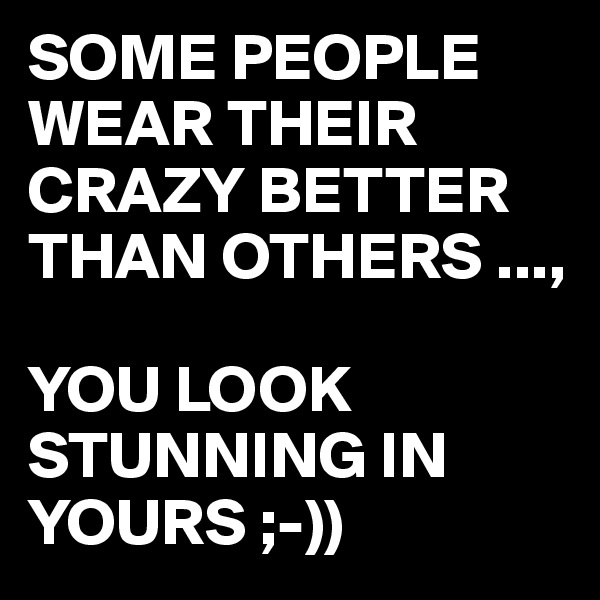 SOME PEOPLE WEAR THEIR CRAZY BETTER THAN OTHERS ...,  YOU LOOK STUNNING IN YOURS ;-))