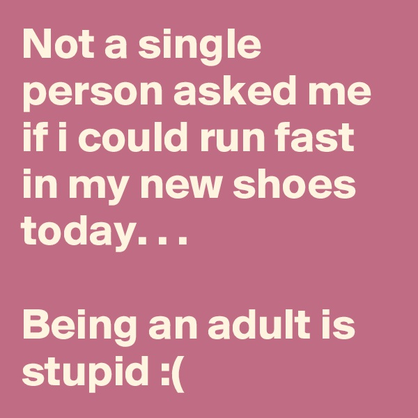 Not a single  person asked me if i could run fast in my new shoes today. . .   Being an adult is stupid :(