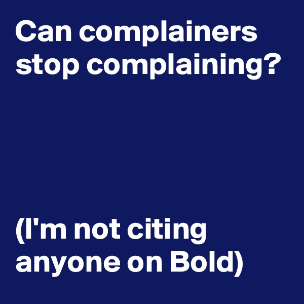 Can complainers stop complaining?     (I'm not citing anyone on Bold)