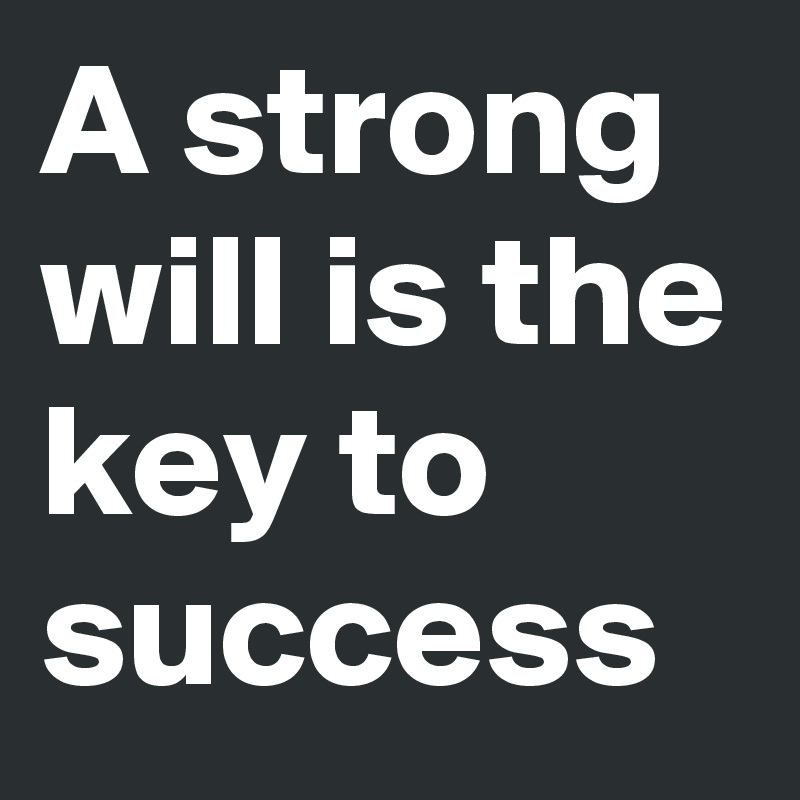 A strong will is the key to success
