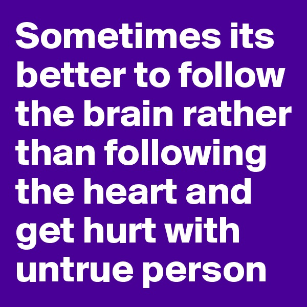 Sometimes its better to follow the brain rather than following the heart and get hurt with untrue person