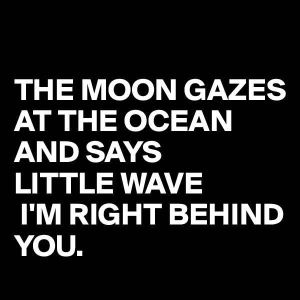 THE MOON GAZES AT THE OCEAN  AND SAYS  LITTLE WAVE  I'M RIGHT BEHIND YOU.