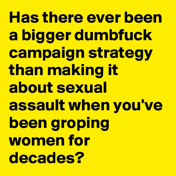 Has there ever been a bigger dumbfuck campaign strategy than making it about sexual assault when you've been groping women for decades?