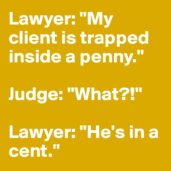 """Lawyer: """"My client is trapped inside a penny.""""  Judge: """"What?!""""  Lawyer: """"He's in a cent."""""""