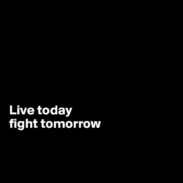 Live today  fight tomorrow