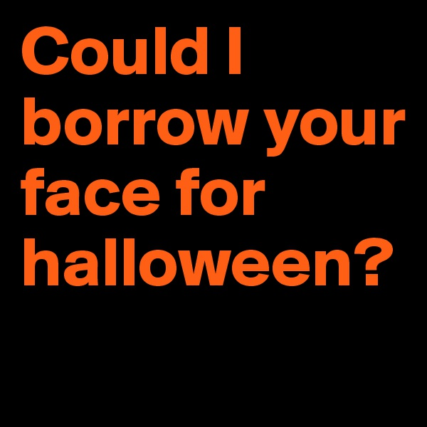 Could I borrow your face for halloween?