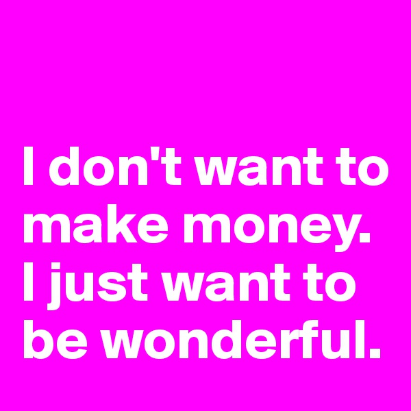 I don't want to make money. I just want to be wonderful.