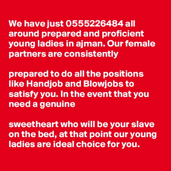 We have just 0555226484 all around prepared and proficient young ladies in ajman. Our female partners are consistently   prepared to do all the positions like Handjob and Blowjobs to satisfy you. In the event that you need a genuine   sweetheart who will be your slave on the bed, at that point our young ladies are ideal choice for you.