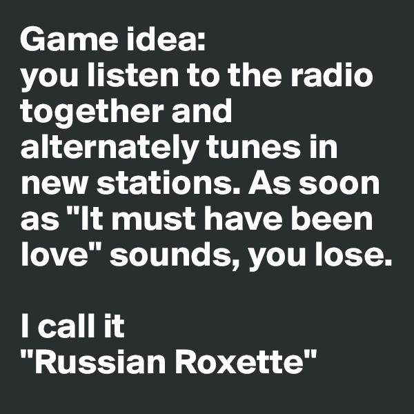 "Game idea:  you listen to the radio together and alternately tunes in new stations. As soon as ""It must have been love"" sounds, you lose.  I call it  ""Russian Roxette"""