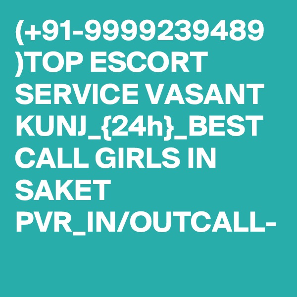 (+91-9999239489 )TOP ESCORT SERVICE VASANT KUNJ_{24h}_BEST CALL GIRLS IN SAKET PVR_IN/OUTCALL-