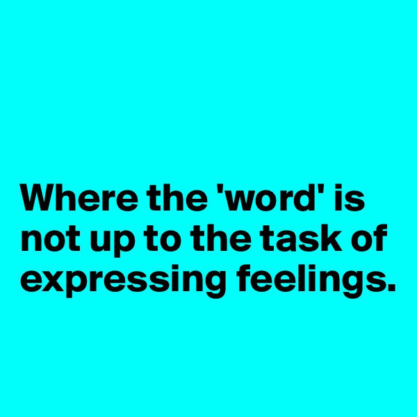 Where the 'word' is not up to the task of expressing feelings.