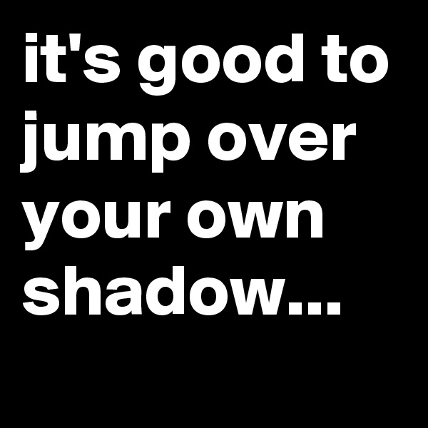 it's good to jump over your own shadow...