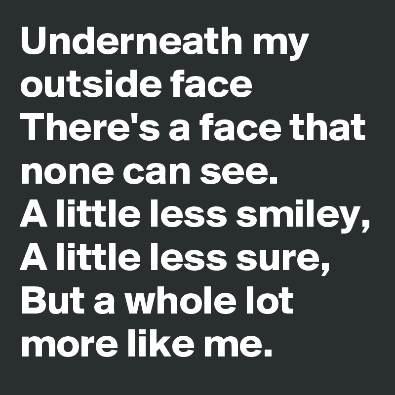 Underneath my outside face There's a face that none can see. A little less smiley, A little less sure, But a whole lot more like me.
