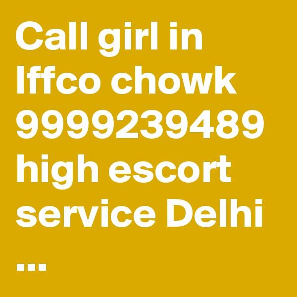 Call girl in Iffco chowk 9999239489 high escort service Delhi ...