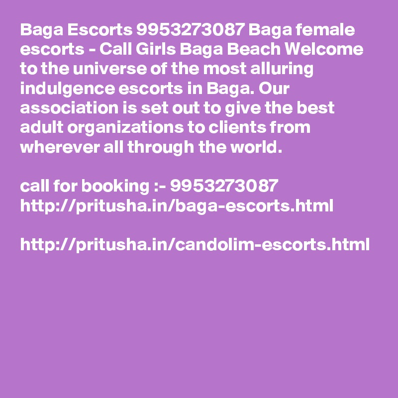 Baga Escorts 9953273087 Baga female escorts - Call Girls Baga Beach Welcome to the universe of the most alluring indulgence escorts in Baga. Our association is set out to give the best adult organizations to clients from wherever all through the world.   call for booking :- 9953273087  http://pritusha.in/baga-escorts.html  http://pritusha.in/candolim-escorts.html