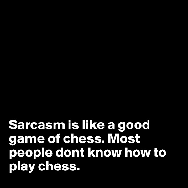 Sarcasm is like a good game of chess. Most people dont know how to play chess.