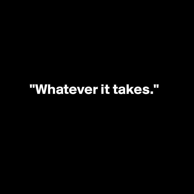 """Whatever it takes."""