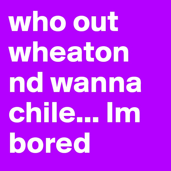 who out wheaton nd wanna chile... Im bored