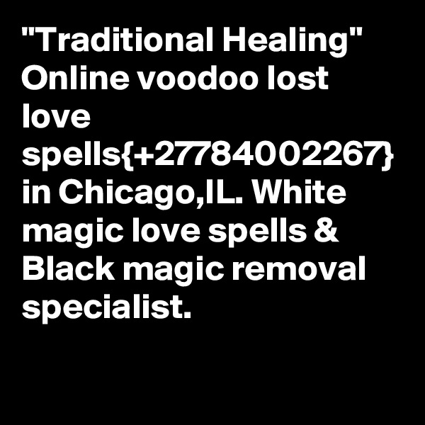 """Traditional Healing"" Online voodoo lost love spells{+27784002267} in Chicago,IL. White magic love spells & Black magic removal specialist."