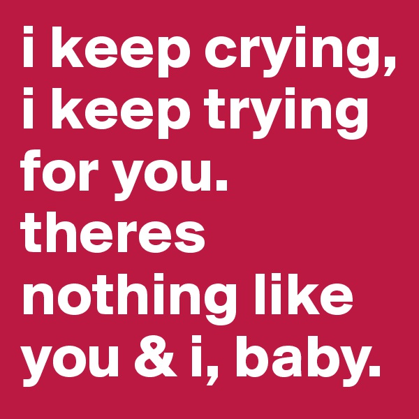 i keep crying, i keep trying for you. theres nothing like you & i, baby.