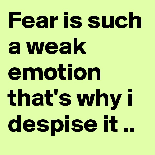 Fear is such a weak emotion that's why i despise it ..