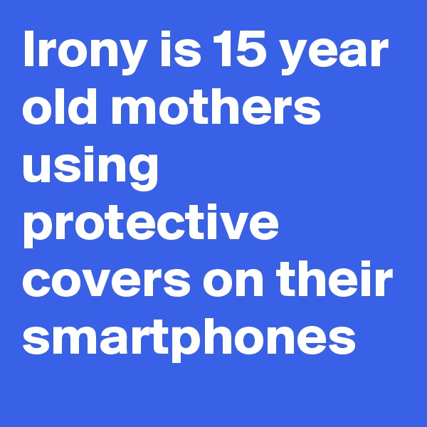 Irony is 15 year old mothers using protective covers on their smartphones