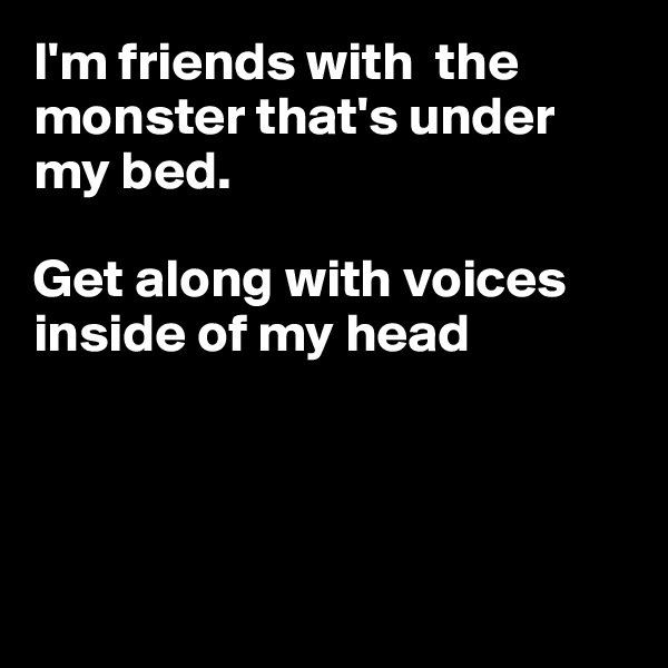 I'm friends with  the monster that's under my bed.  Get along with voices inside of my head