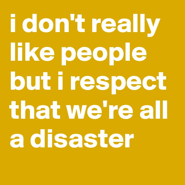 i don't really like people but i respect that we're all a disaster