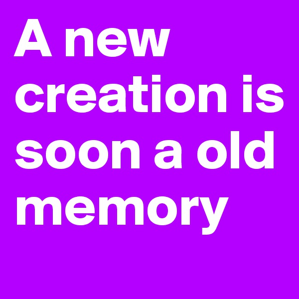 A new creation is soon a old memory