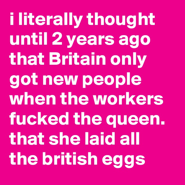i literally thought until 2 years ago that Britain only got new people when the workers fucked the queen. that she laid all the british eggs