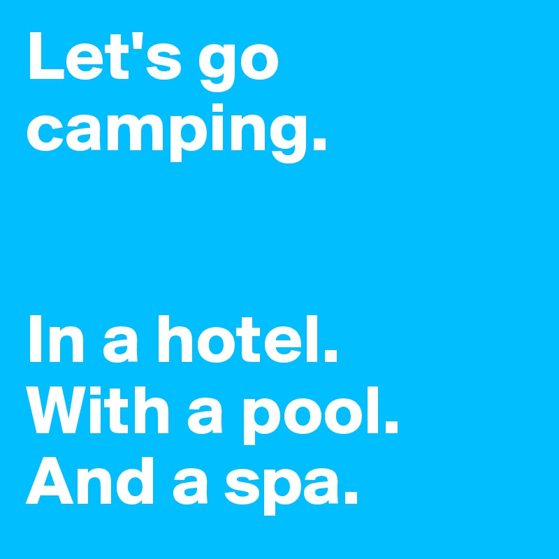 Let's go camping.   In a hotel. With a pool. And a spa.