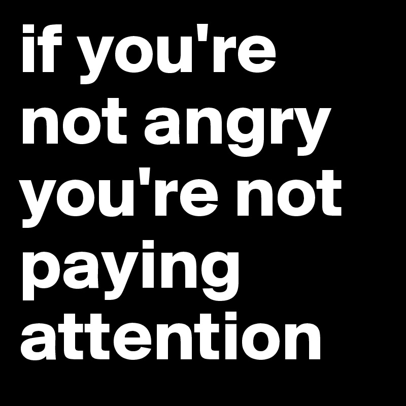 if you're not angry you're not paying attention