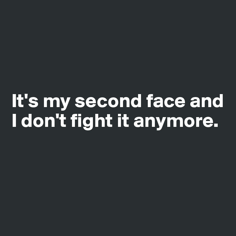 It's my second face and I don't fight it anymore.