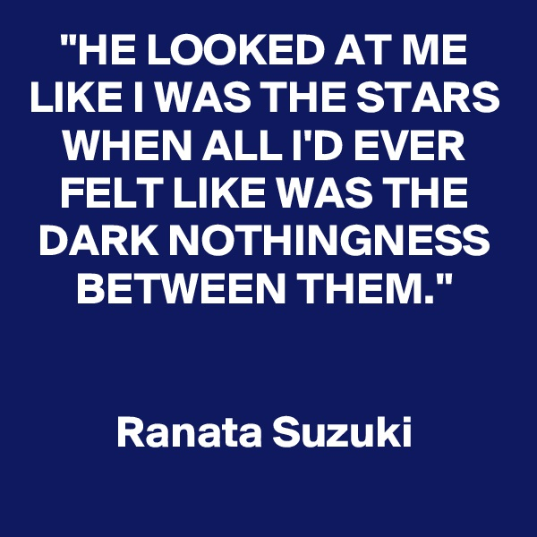 """HE LOOKED AT ME LIKE I WAS THE STARS WHEN ALL I'D EVER FELT LIKE WAS THE DARK NOTHINGNESS BETWEEN THEM.""   Ranata Suzuki"