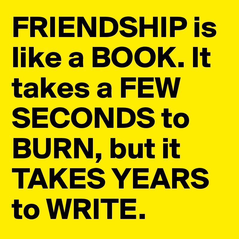 FRIENDSHIP is like a BOOK. It takes a FEW SECONDS to BURN, but it TAKES YEARS to WRITE.
