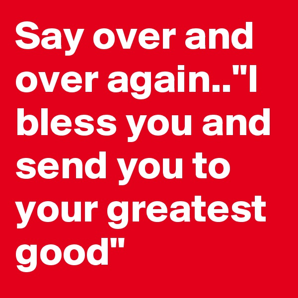 "Say over and over again..""I bless you and send you to your greatest good"""